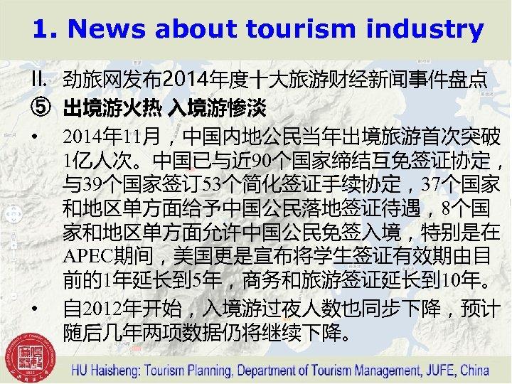 1. News about tourism industry II. 劲旅网发布2014年度十大旅游财经新闻事件盘点 ⑤ 出境游火热 入境游惨淡 • 2014年 11月,中国内地公民当年出境旅游首次突破 1亿人次。中国已与近