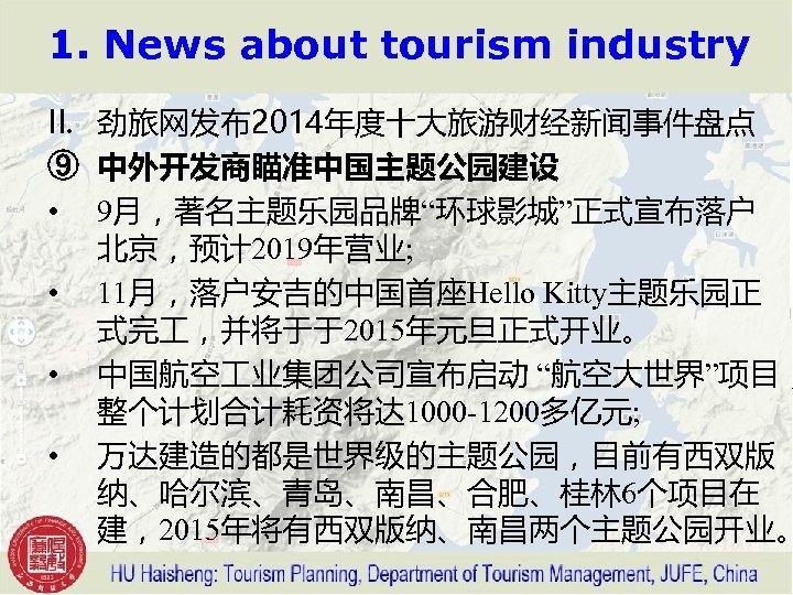 "1. News about tourism industry II. 劲旅网发布2014年度十大旅游财经新闻事件盘点 ⑨ 中外开发商瞄准中国主题公园建设 • 9月,著名主题乐园品牌""环球影城""正式宣布落户 北京,预计 2019年营业; •"