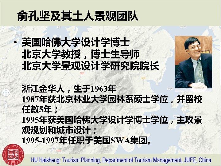 俞孔坚及其土人景观团队 • 美国哈佛大学设计学博士 北京大学教授,博士生导师 北京大学景观设计学研究院院长 浙江金华人,生于1963年 1987年获北京林业大学园林系硕士学位,并留校 任教 5年; 1995年获美国哈佛大学设计学博士学位,主攻景 观规划和城市设计; 1995 -1997年任职于美国SWA集团。