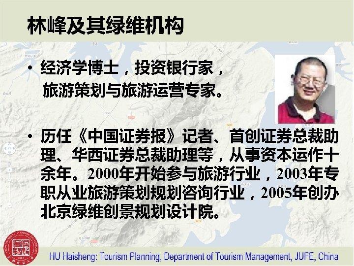林峰及其绿维机构 • 经济学博士,投资银行家,  旅游策划与旅游运营专家。 • 历任《中国证券报》记者、首创证券总裁助 理、华西证券总裁助理等,从事资本运作十 余年。2000年开始参与旅游行业,2003年专 职从业旅游策划规划咨询行业,2005年创办 北京绿维创景规划设计院。