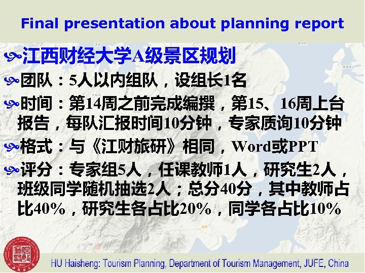 Final presentation about planning report 江西财经大学A级景区规划 团队: 5人以内组队,设组长 1名 时间:第 14周之前完成编撰,第 15、16周上台 报告,每队汇报时间 10分钟,专家质询
