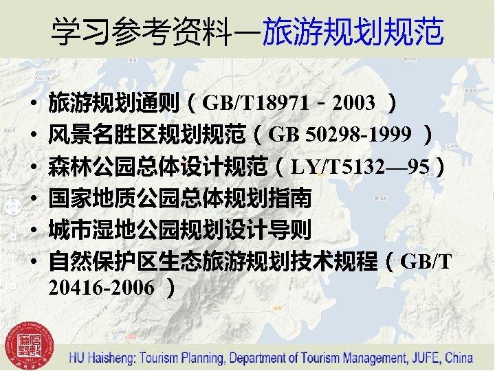 学习参考资料—旅游规划规范 • • • 旅游规划通则(GB/T 18971-2003 ) 风景名胜区规划规范(GB 50298 -1999 ) 森林公园总体设计规范(LY/T 5132— 95)