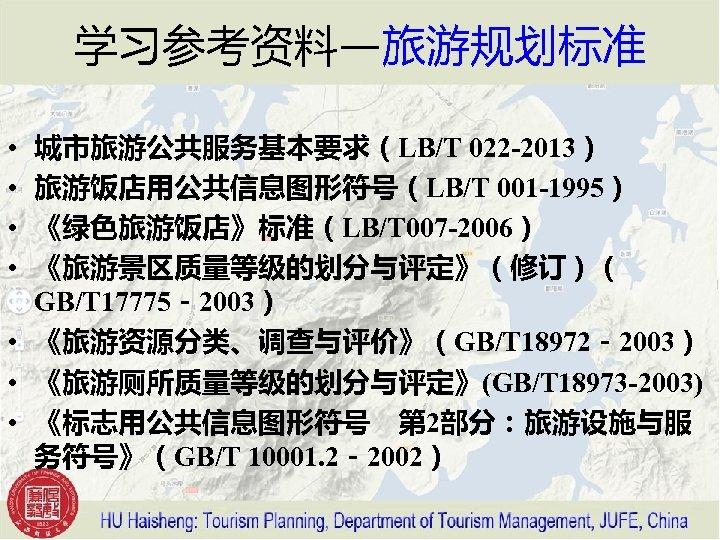 学习参考资料—旅游规划标准 城市旅游公共服务基本要求(LB/T 022 -2013) 旅游饭店用公共信息图形符号(LB/T 001 -1995) 《绿色旅游饭店》标准(LB/T 007 -2006) 《旅游景区质量等级的划分与评定》(修订)( GB/T 17775-2003) •