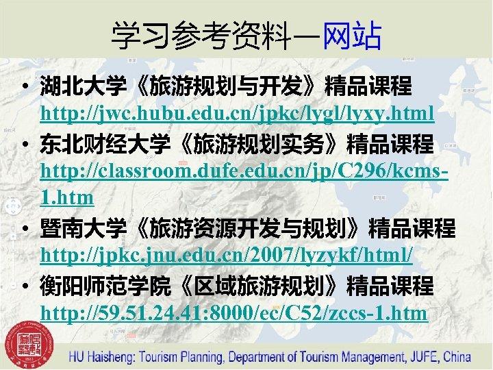 学习参考资料—网站 • 湖北大学《旅游规划与开发》精品课程 http: //jwc. hubu. edu. cn/jpkc/lygl/lyxy. html • 东北财经大学《旅游规划实务》精品课程 http: //classroom. dufe.