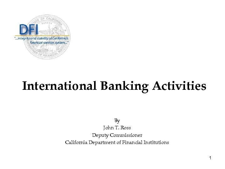 International Banking Activities By John T. Ross Deputy Commissioner California Department of Financial Institutions