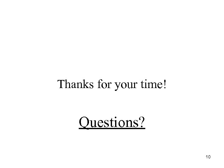 Thanks for your time! Questions? 10
