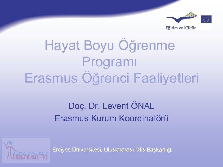 Şubat 2007 Hayat Boyu Öğrenme Programı Erasmus Öğrenci Faaliyetleri Doç. Dr. Levent ÖNAL Erasmus