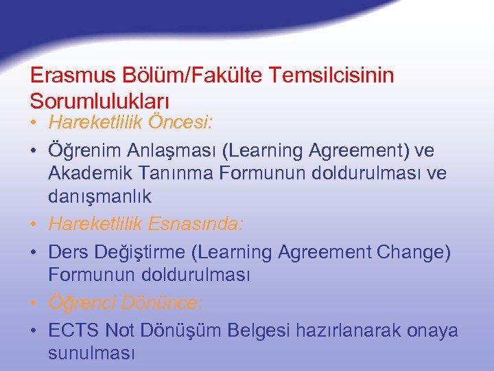 Erasmus Bölüm/Fakülte Temsilcisinin Sorumlulukları • Hareketlilik Öncesi: • Öğrenim Anlaşması (Learning Agreement) ve Akademik