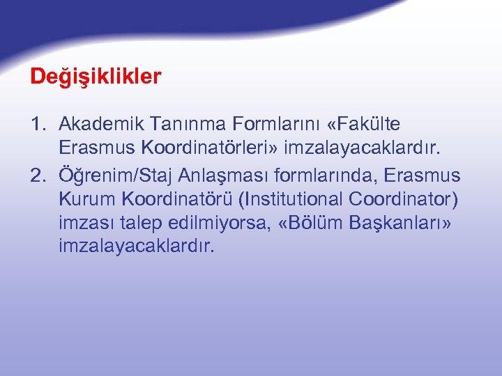 Değişiklikler 1. Akademik Tanınma Formlarını «Fakülte Erasmus Koordinatörleri» imzalayacaklardır. 2. Öğrenim/Staj Anlaşması formlarında, Erasmus