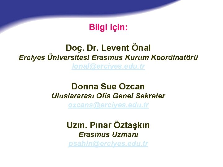 Bilgi için: Doç. Dr. Levent Önal Erciyes Üniversitesi Erasmus Kurum Koordinatörü lonal@erciyes. edu. tr