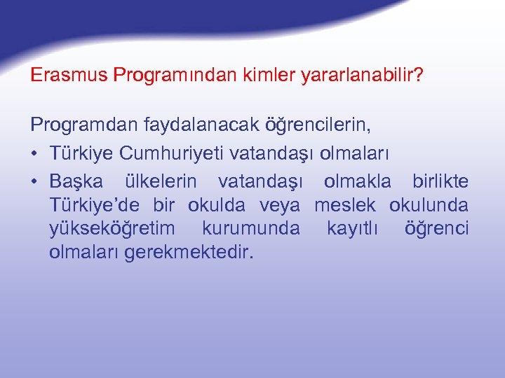 Erasmus Programından kimler yararlanabilir? Programdan faydalanacak öğrencilerin, • Türkiye Cumhuriyeti vatandaşı olmaları • Başka