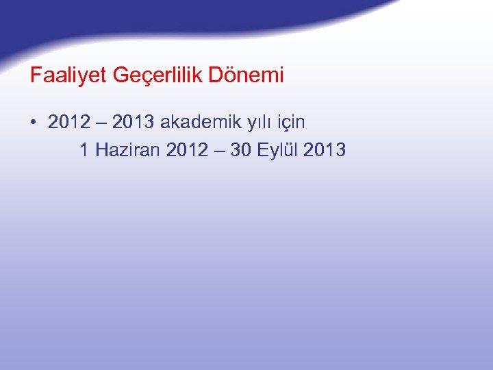 Faaliyet Geçerlilik Dönemi • 2012 – 2013 akademik yılı için 1 Haziran 2012 –