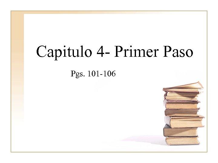 Capitulo 4 - Primer Paso Pgs. 101 -106