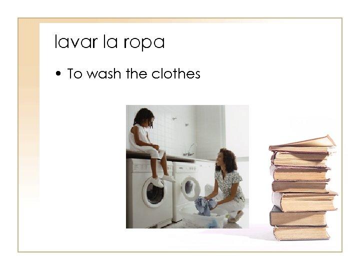 lavar la ropa • To wash the clothes