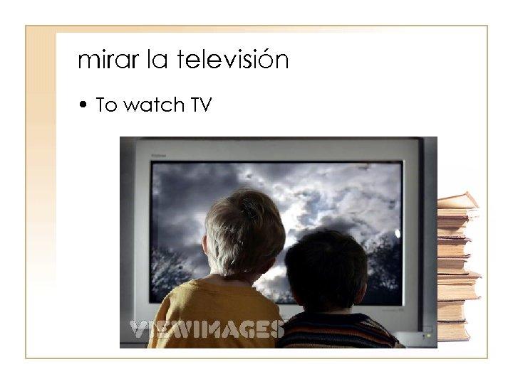 mirar la televisión • To watch TV
