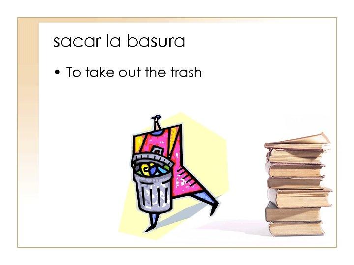 sacar la basura • To take out the trash