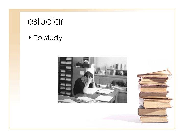 estudiar • To study