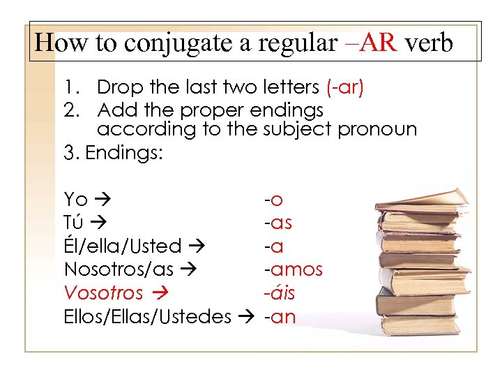 How to conjugate a regular –AR verb 1. Drop the last two letters (-ar)