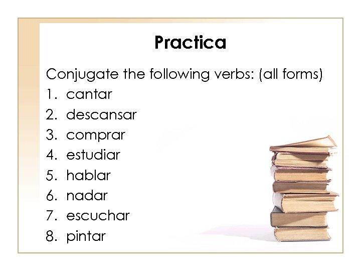 Practica Conjugate the following verbs: (all forms) 1. cantar 2. descansar 3. comprar 4.