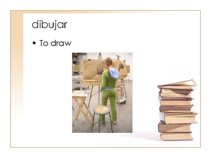 dibujar • To draw