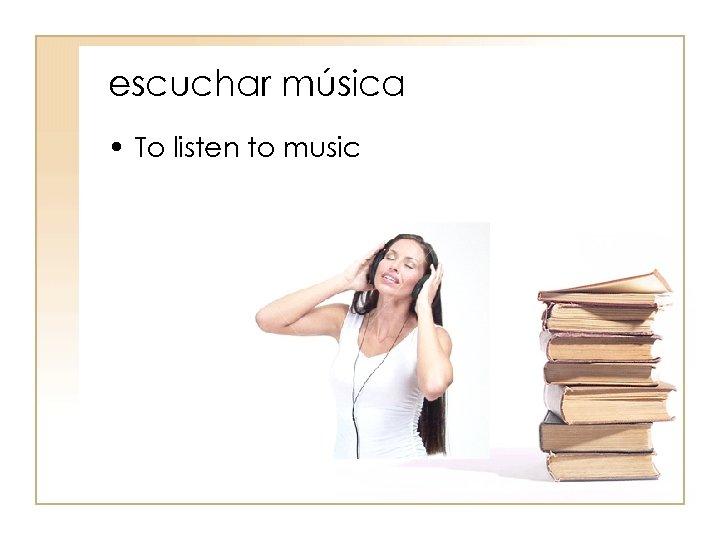 escuchar música • To listen to music