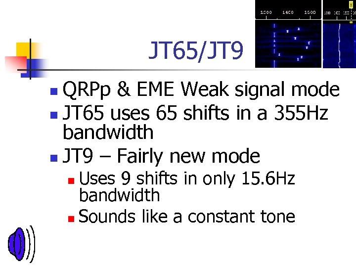 JT 65/JT 9 QRPp & EME Weak signal mode n JT 65 uses 65