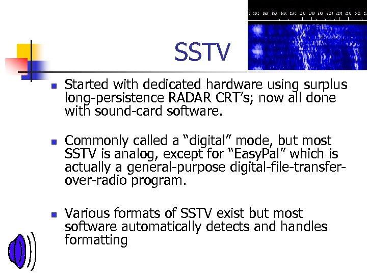 SSTV n n n Started with dedicated hardware using surplus long-persistence RADAR CRT's; now