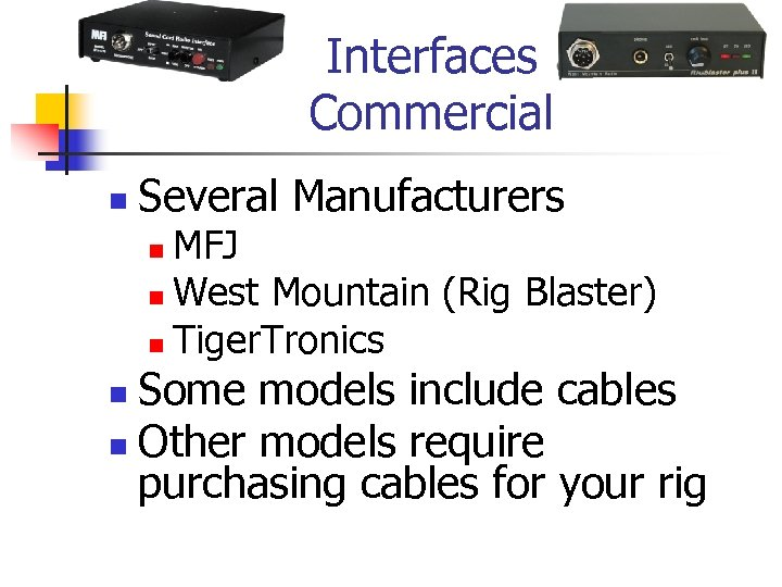 Interfaces Commercial n Several Manufacturers MFJ n West Mountain (Rig Blaster) n Tiger. Tronics
