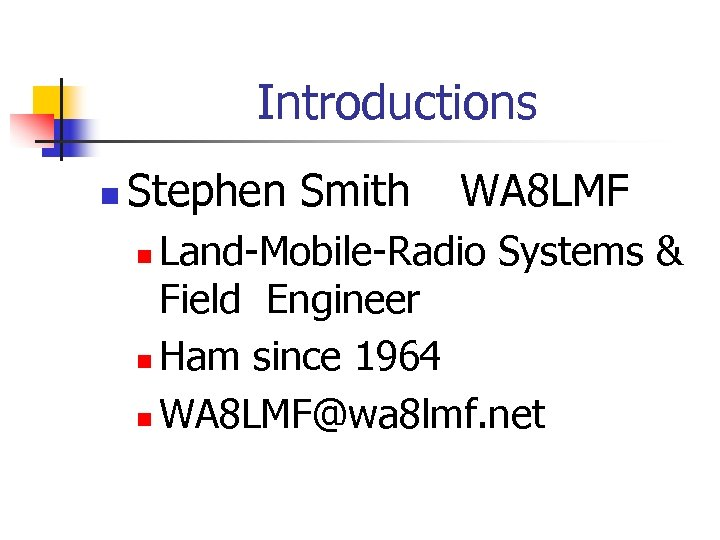Introductions n Stephen Smith WA 8 LMF Land-Mobile-Radio Systems & Field Engineer n Ham