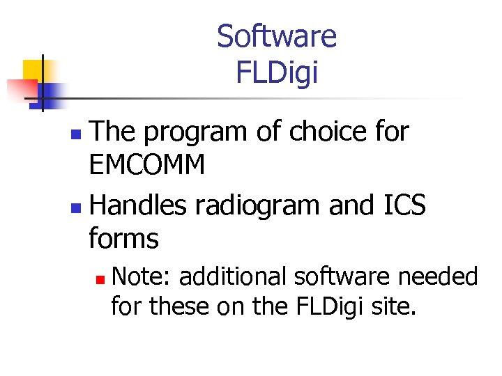 Software FLDigi The program of choice for EMCOMM n Handles radiogram and ICS forms