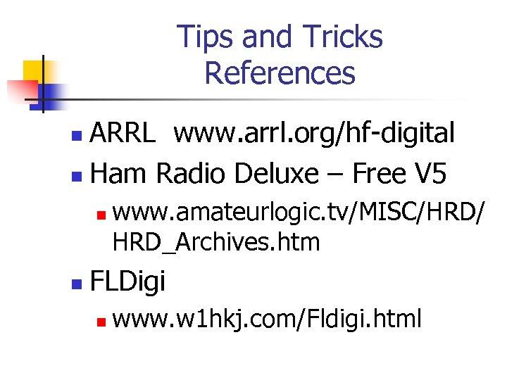Tips and Tricks References ARRL www. arrl. org/hf-digital n Ham Radio Deluxe – Free