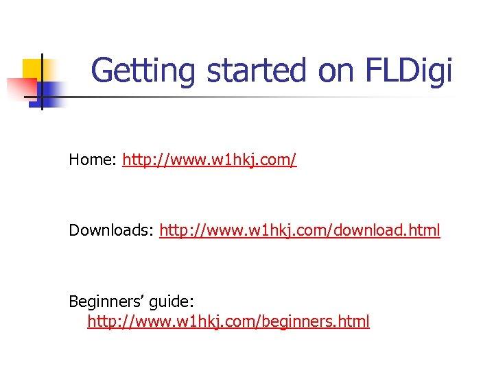 Getting started on FLDigi Home: http: //www. w 1 hkj. com/ Downloads: http: //www.