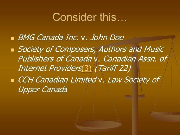 Consider this… n n n BMG Canada Inc. v. John Doe Society of Composers,