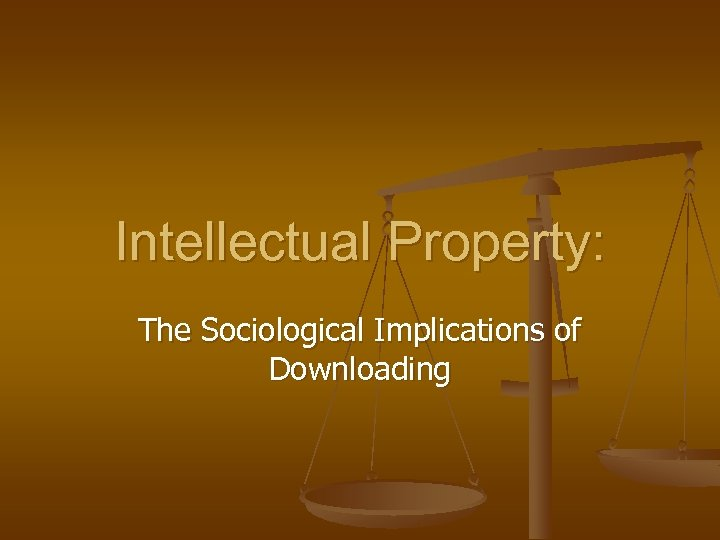 Intellectual Property: The Sociological Implications of Downloading