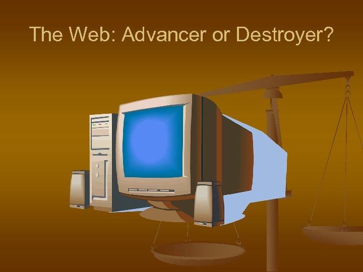 The Web: Advancer or Destroyer?