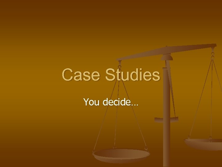 Case Studies You decide…
