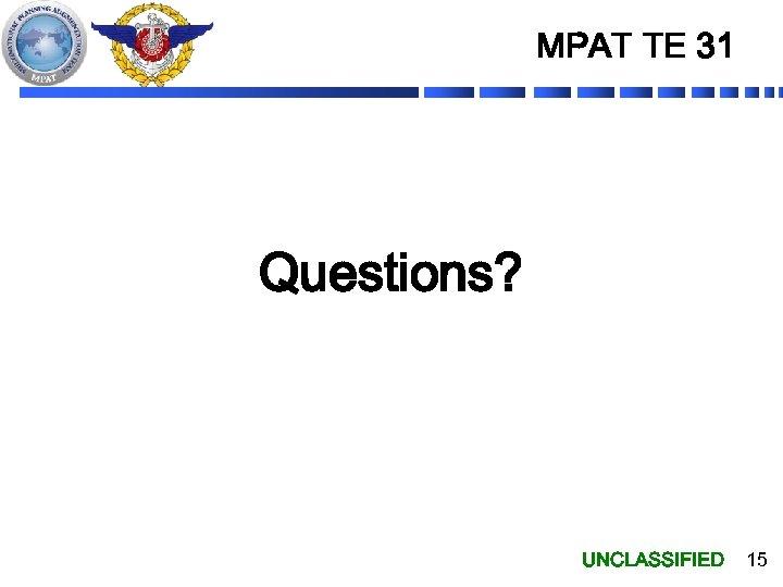 MPAT TE 31 Questions? UNCLASSIFIED 15