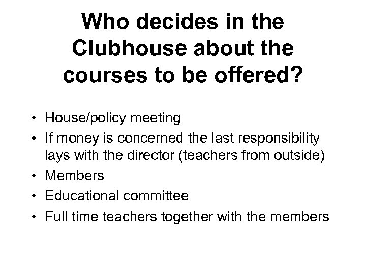 Who decides in the Clubhouse about the courses to be offered? • House/policy meeting