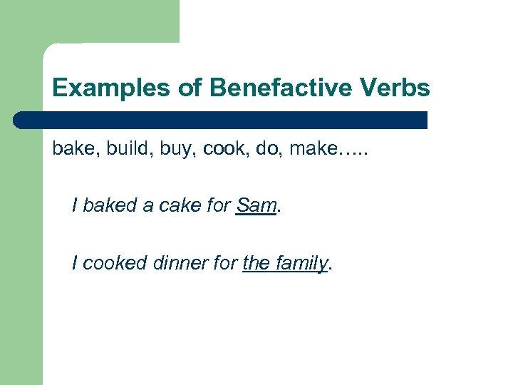 Examples of Benefactive Verbs bake, build, buy, cook, do, make…. . I baked a
