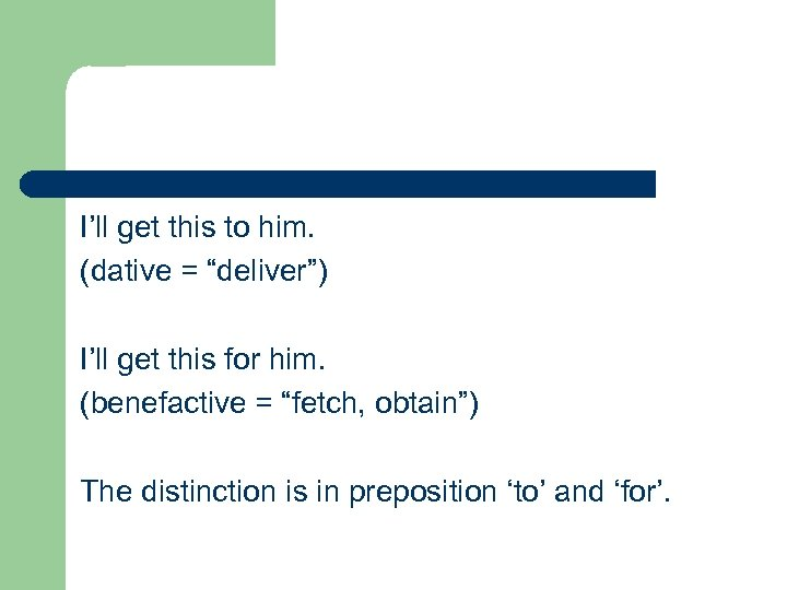 """I'll get this to him. (dative = """"deliver"""") I'll get this for him. (benefactive"""