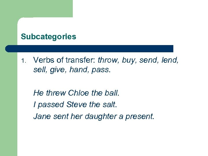 Subcategories 1. Verbs of transfer: throw, buy, send, lend, sell, give, hand, pass. He