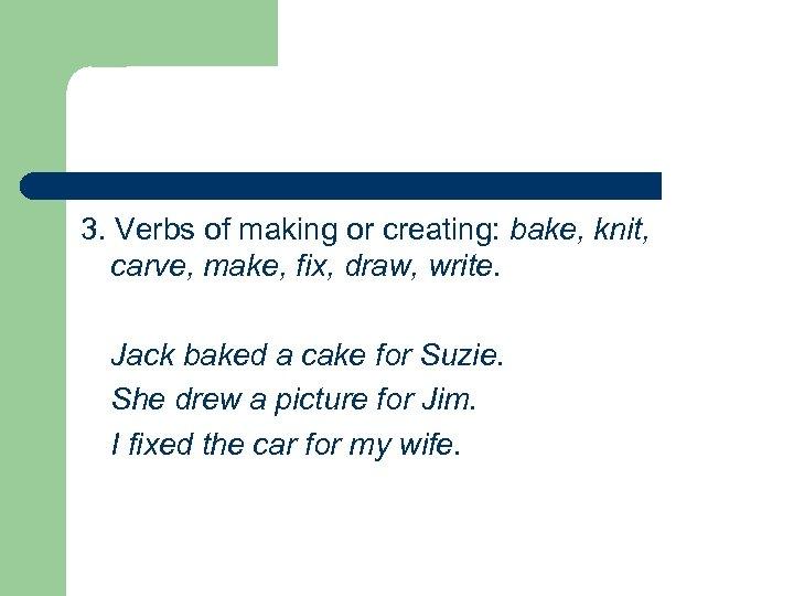 3. Verbs of making or creating: bake, knit, carve, make, fix, draw, write. Jack