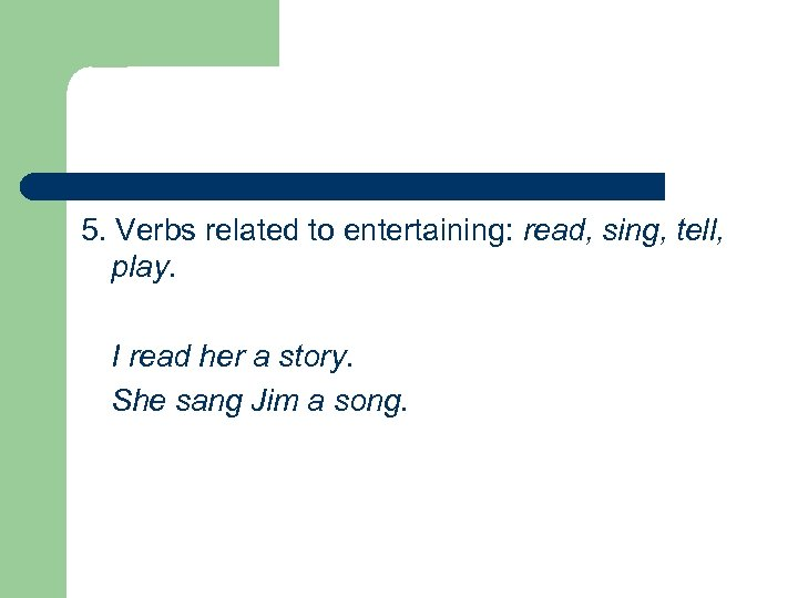 5. Verbs related to entertaining: read, sing, tell, play. I read her a story.