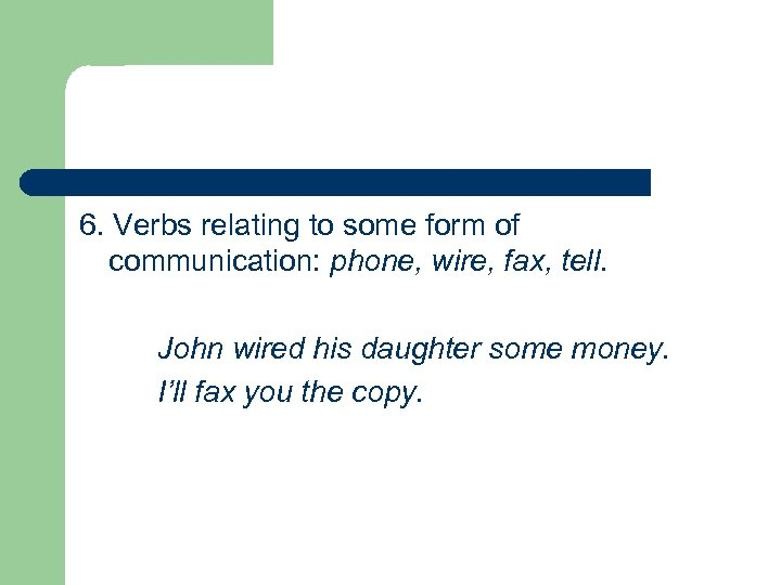 6. Verbs relating to some form of communication: phone, wire, fax, tell. John wired