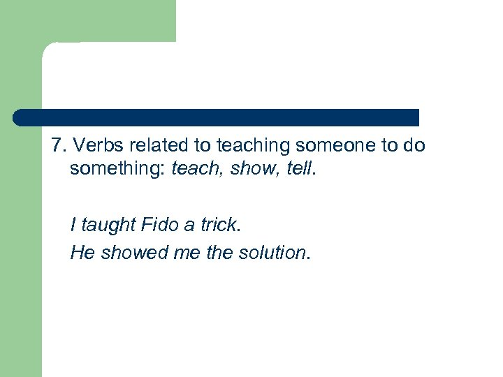 7. Verbs related to teaching someone to do something: teach, show, tell. I taught