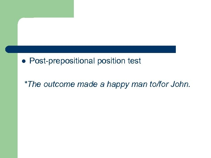 l Post-prepositional position test *The outcome made a happy man to/for John.