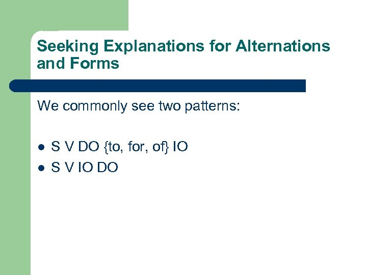 Seeking Explanations for Alternations and Forms We commonly see two patterns: l l S