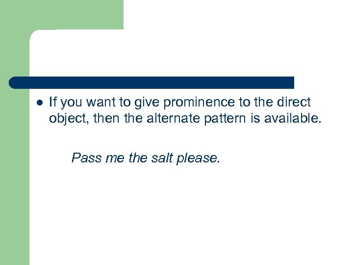 l If you want to give prominence to the direct object, then the alternate