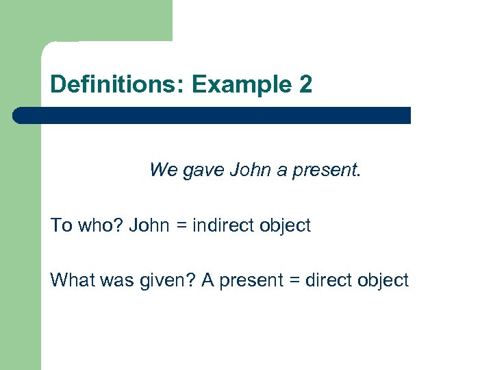 Definitions: Example 2 We gave John a present. To who? John = indirect object