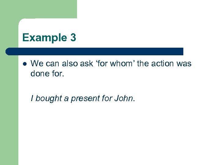 Example 3 l We can also ask 'for whom' the action was done for.